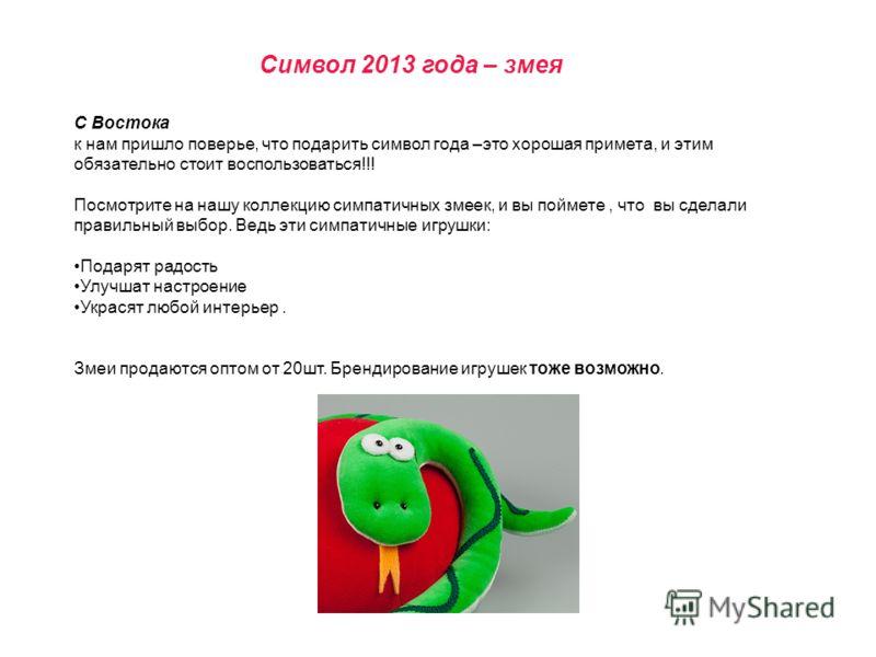 Символ 2013 года – змея С Востока к нам пришло поверье, что подарить символ года –это хорошая примета, и этим обязательно стоит воспользоваться!!! Посмотрите на нашу коллекцию симпатичных змеек, и вы поймете, что вы сделали правильный выбор. Ведь эти