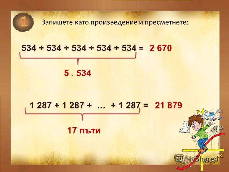 Запишете като произведение и пресметнете: 534 + 534 + 534 + 534 + 534 = 5. 534 2 670 17 пъти 1 287 + 1 287 + … + 1 287 = 21 879