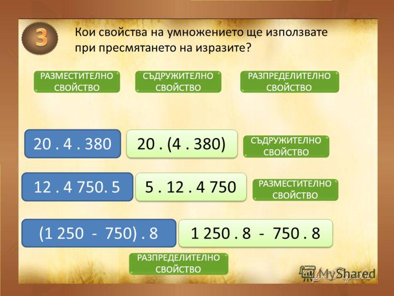 Кои свойства на умножението ще използвате при пресмятането на изразите? РАЗМЕСТИТЕЛНО СВОЙСТВО СЪДРУЖИТЕЛНО СВОЙСТВО РАЗПРЕДЕЛИТЕЛНО СВОЙСТВО 20. 4. 380 12. 4 750. 5 (1 250 - 750). 8 20. (4. 380) СЪДРУЖИТЕЛНО СВОЙСТВО 5. 12. 4 750 РАЗМЕСТИТЕЛНО СВОЙС