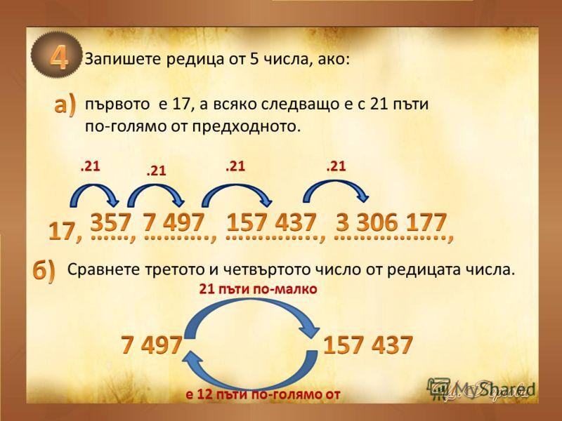 Запишете редица от 5 числа, ако: първото е 17, а всяко следващо е с 21 пъти по-голямо от предходното. Сравнете третото и четвъртото число от редицата числа.