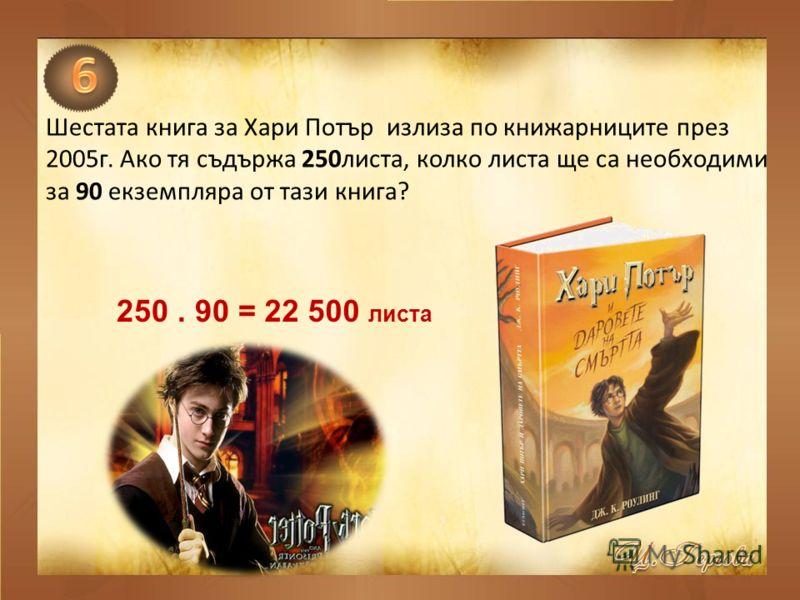 Шестата книга за Хари Потър излиза по книжарниците през 2005г. Ако тя съдържа 250листа, колко листа ще са необходими за 90 екземпляра от тази книга? 250. 90 =22 500 листа
