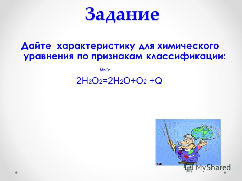 Задание Дайте характеристику для химического уравнения по признакам классификации: MnO 2 2Н 2 О 2 =2Н 2 О+О 2 +Q
