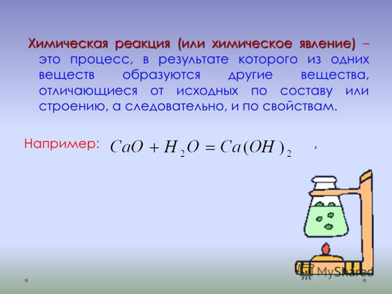 Химическая реакция (или химическое явление) Химическая реакция (или химическое явление) – это процесс, в результате которого из одних веществ образуются другие вещества, отличающиеся от исходных по составу или строению, а следовательно, и по свойства