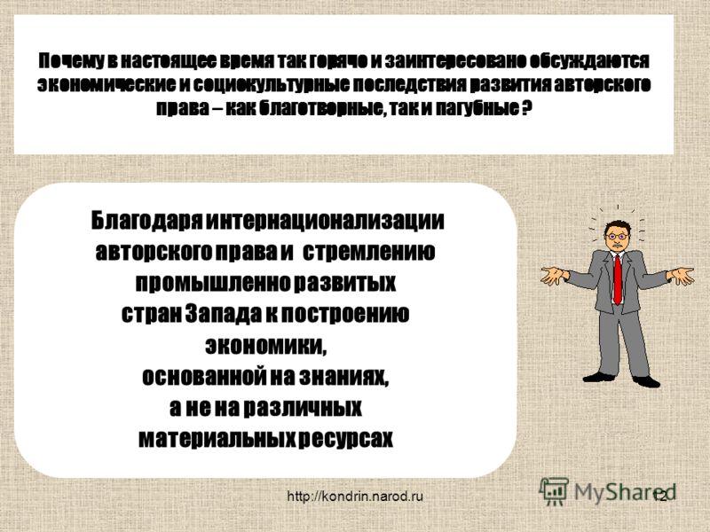 http://kondrin.narod.ru12 Почему в настоящее время так горячо и заинтересовано обсуждаются экономические и социокультурные последствия развития авторского права – как благотворные, так и пагубные ? Благодаря интернационализации авторского права и стр