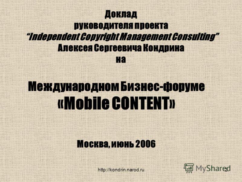 2 Доклад руководителя проекта Independent Copyright Management Consulting Алексея Сергеевича Кондрина на Международном Бизнес-форуме «Mobile CONTENT» Москва, июнь 2006