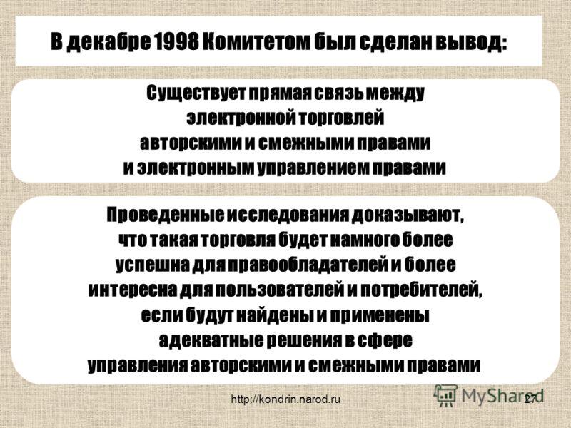 http://kondrin.narod.ru27 В декабре 1998 Комитетом был сделан вывод: Существует прямая связь между электронной торговлей авторскими и смежными правами и электронным управлением правами Проведенные исследования доказывают, что такая торговля будет нам