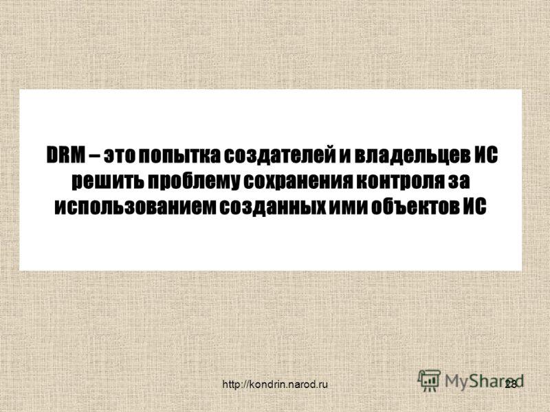 http://kondrin.narod.ru28 DRM – это попытка создателей и владельцев ИС решить проблему сохранения контроля за использованием созданных ими объектов ИС