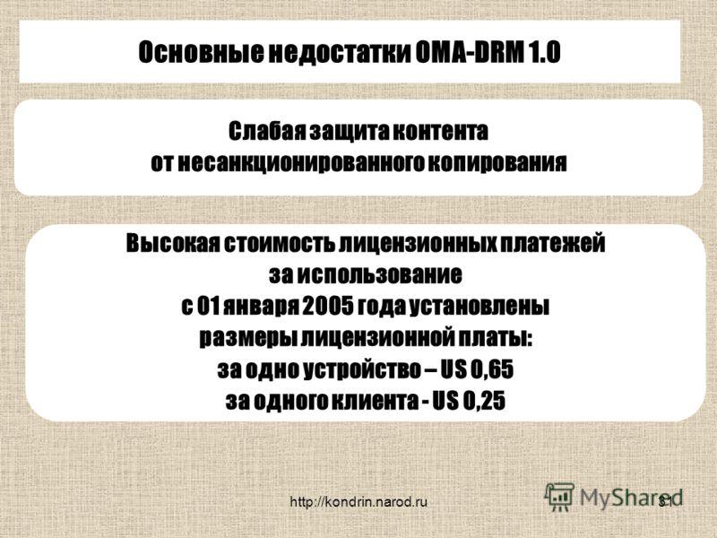 http://kondrin.narod.ru31 Основные недостатки OMA-DRM 1.0 Слабая защита контента от несанкционированного копирования Высокая стоимость лицензионных платежей за использование с 01 января 2005 года установлены размеры лицензионной платы: за одно устрой