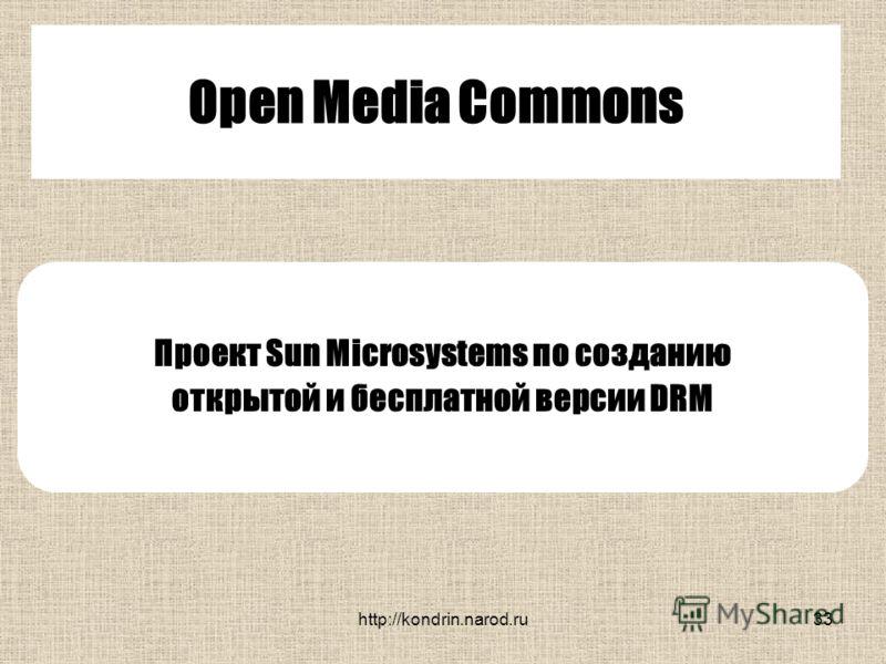 http://kondrin.narod.ru33 Open Media Commons Проект Sun Microsystems по созданию открытой и бесплатной версии DRM