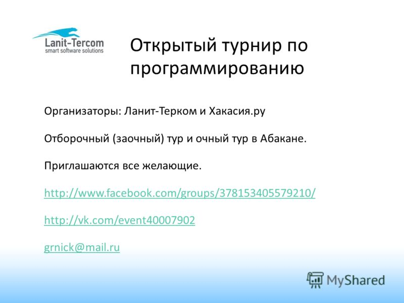 Открытый турнир по программированию Организаторы: Ланит-Терком и Хакасия.ру Отборочный (заочный) тур и очный тур в Абакане. Приглашаются все желающие. http://www.facebook.com/groups/378153405579210/ http://vk.com/event40007902 grnick@mail.ru