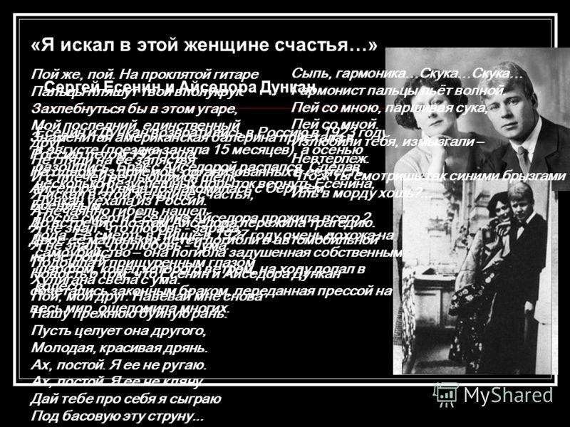 «Я искал в этой женщине счастья…» Сергей Есенин и Айседора Дункан Знаменитая американская балерина приехала в Россию летом 1921 года. На одном из приёмов, организованных в её честь, Айседора Дункан познакомилась с Сергеем Есениным. До встречи с поэто