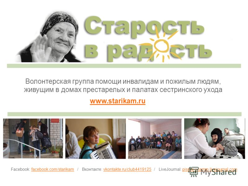 Волонтерская группа помощи инвалидам и пожилым людям, живущим в домах престарелых и палатах сестринского ухода www.starikam.ru Facebook: facebook.com/starikam / Вконтакте: vkontakte.ru/club4419125 / LiveJournal: pisma-v-jamm.livejournal.com