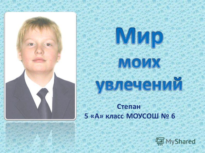 Степан 5 «А» класс МОУСОШ 6
