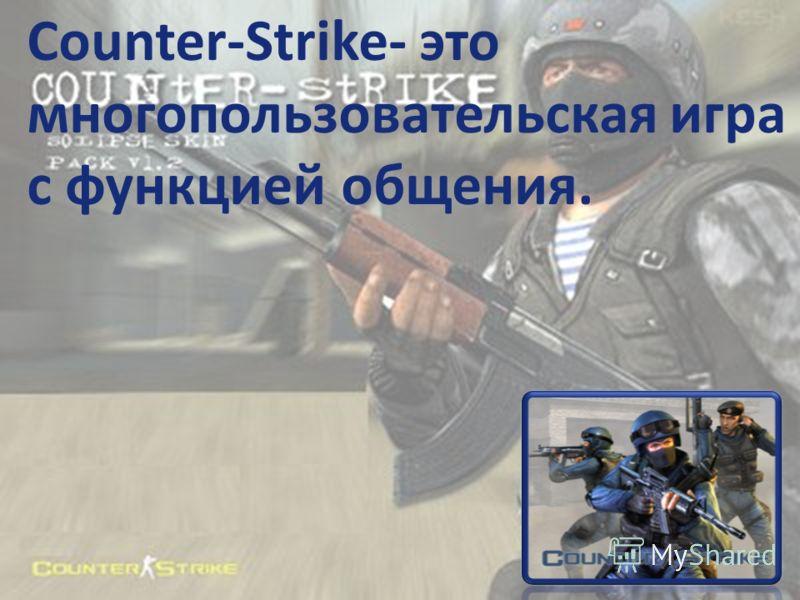 Counter-Strike- это многопользовательская игра с функцией общения.