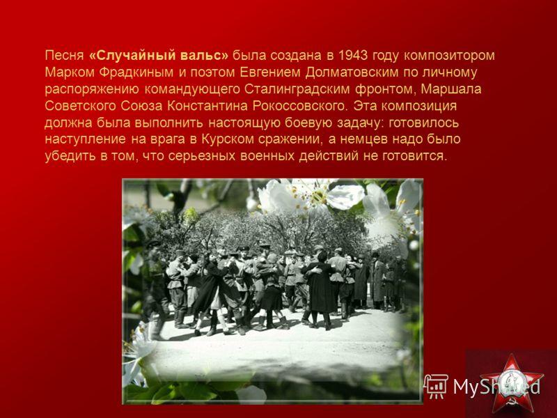 Песня «Случайный вальс» была создана в 1943 году композитором Марком Фрадкиным и поэтом Евгением Долматовским по личному распоряжению командующего Сталинградским фронтом, Маршала Советского Союза Константина Рокоссовского. Эта композиция должна была