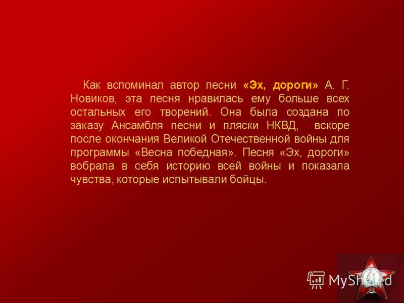 Как вспоминал автор песни «Эх, дороги» А. Г. Новиков, эта песня нравилась ему больше всех остальных его творений. Она была создана по заказу Ансамбля песни и пляски НКВД, вскоре после окончания Великой Отечественной войны для программы «Весна победна