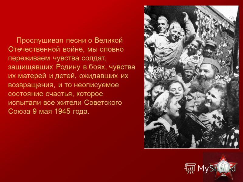 Прослушивая песни о Великой Отечественной войне, мы словно переживаем чувства солдат, защищавших Родину в боях, чувства их матерей и детей, ожидавших их возвращения, и то неописуемое состояние счастья, которое испытали все жители Советского Союза 9 м