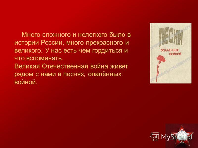Много сложного и нелегкого было в истории России, много прекрасного и великого. У нас есть чем гордиться и что вспоминать. Великая Отечественная война живет рядом с нами в песнях, опалённых войной.