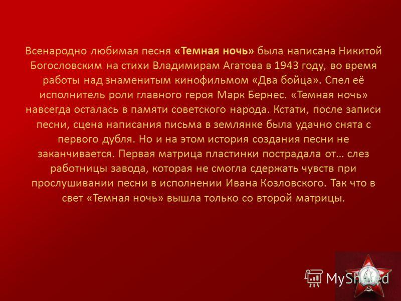 Всенародно любимая песня «Темная ночь» была написана Никитой Богословским на стихи Владимирам Агатова в 1943 году, во время работы над знаменитым кинофильмом «Два бойца». Спел её исполнитель роли главного героя Марк Бернес. «Темная ночь» навсегда ост