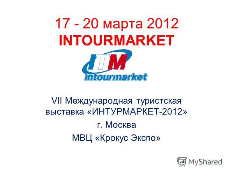 17 - 20 марта 2012 INTOURMARKET VII Международная туристская выставка «ИНТУРМАРКЕТ-2012» г. Москва МВЦ «Крокус Экспо»