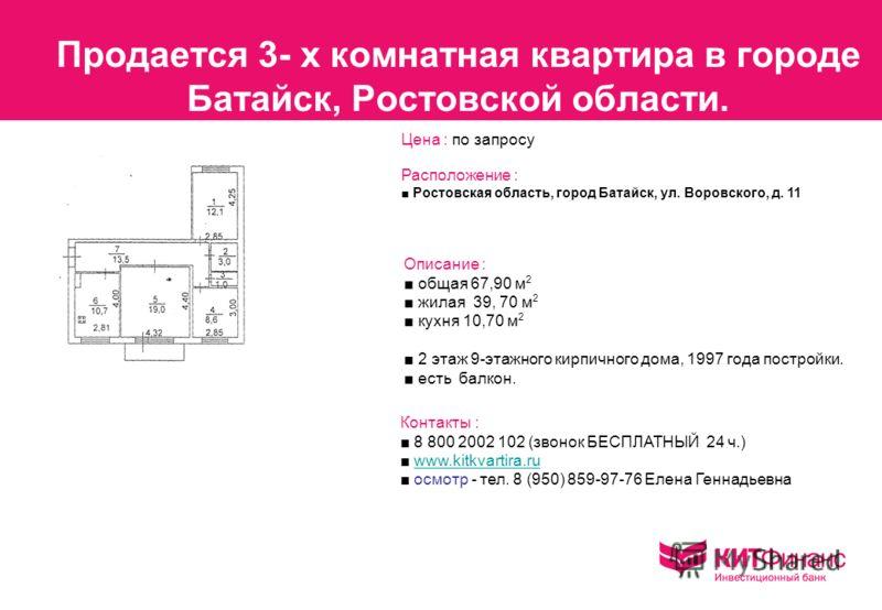 Продается 3- х комнатная квартира в городе Батайск, Ростовской области. Расположение : Ростовская область, город Батайск, ул. Воровского, д. 11 Описание : общая 67,90 м 2 жилая 39, 70 м 2 кухня 10,70 м 2 2 этаж 9-этажного кирпичного дома, 1997 года п