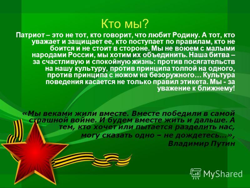 Кто мы? Патриот – это не тот, кто говорит, что любит Родину. А тот, кто уважает и защищает ее, кто поступает по правилам, кто не боится и не стоит в стороне. Мы не воюем с малыми народами России, мы хотим их объединить. Наша битва – за счастливую и с