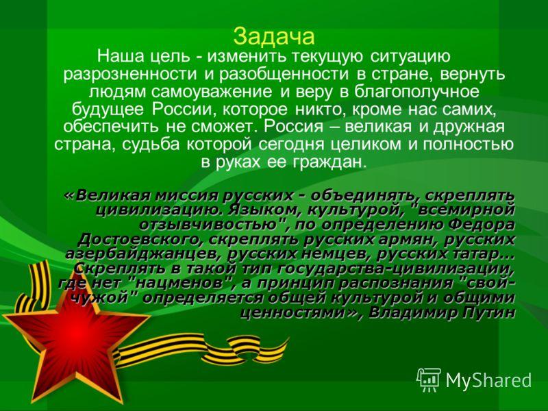 Задача Наша цель - изменить текущую ситуацию разрозненности и разобщенности в стране, вернуть людям самоуважение и веру в благополучное будущее России, которое никто, кроме нас самих, обеспечить не сможет. Россия – великая и дружная страна, судьба ко