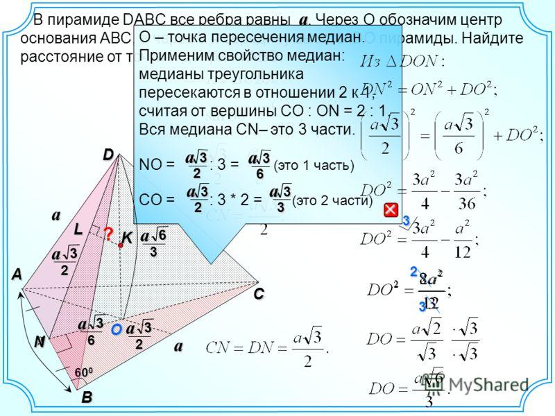 В пирамиде DABC все ребра равны. Через О обозначим центр основания АВС, а через К – середину высоты DO пирамиды. Найдите расстояние от точки К до грани АBD. a D A B 60 0 a N C O aL Ka ? 3a2 О – точка пересечения медиан. Применим свойство медиан: меди