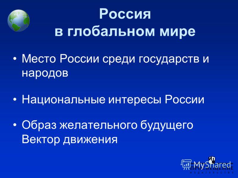 Россия в глобальном мире Место России среди государств и народов Национальные интересы России Образ желательного будущего Вектор движения
