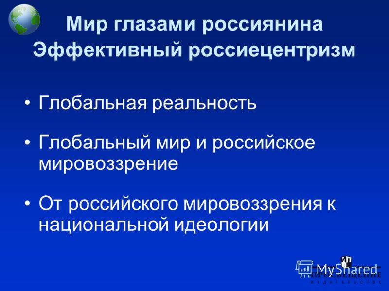 Мир глазами россиянина Эффективный россиецентризм Глобальная реальность Глобальный мир и российское мировоззрение От российского мировоззрения к национальной идеологии