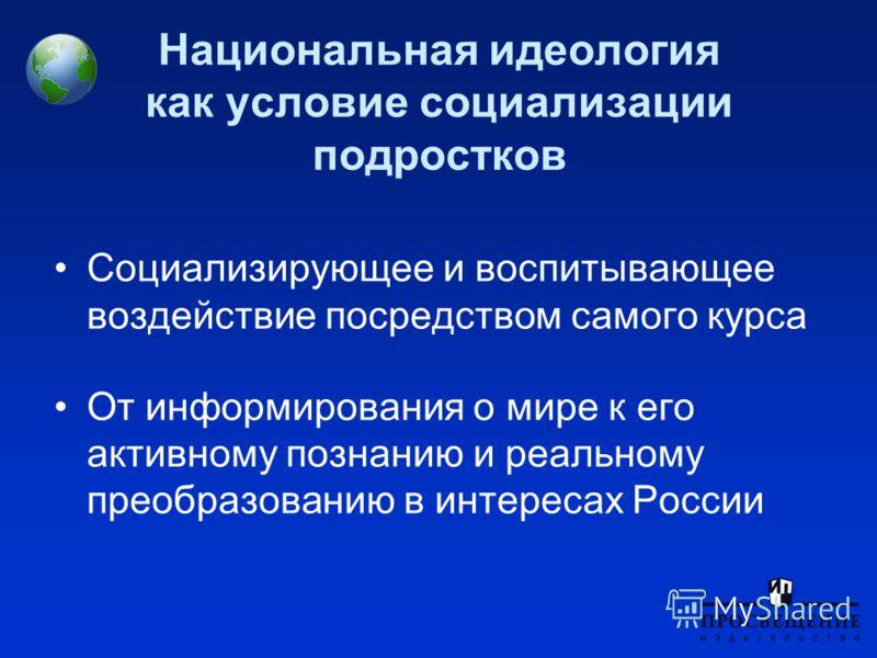 Национальная идеология как условие социализации подростков Социализирующее и воспитывающее воздействие посредством самого курса От информирования о мире к его активному познанию и реальному преобразованию в интересах России