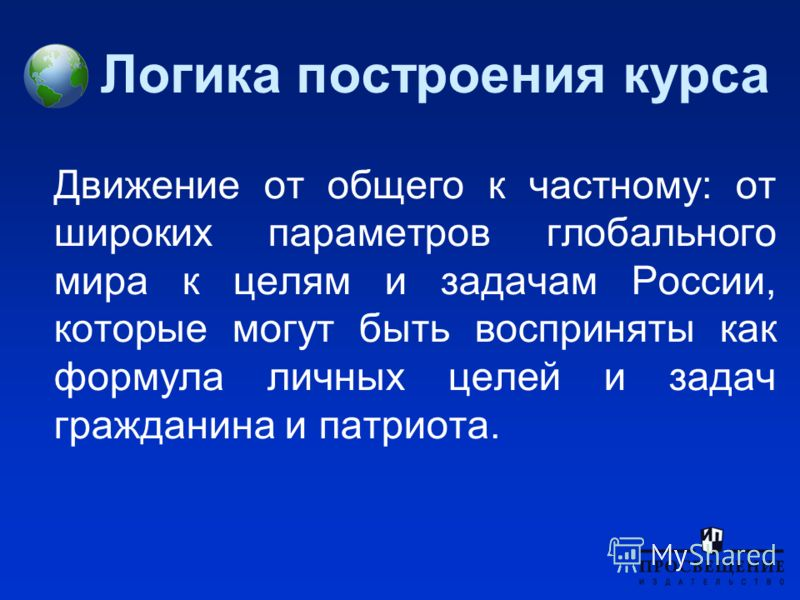 Логика построения курса Движение от общего к частному: от широких параметров глобального мира к целям и задачам России, которые могут быть восприняты как формула личных целей и задач гражданина и патриота.