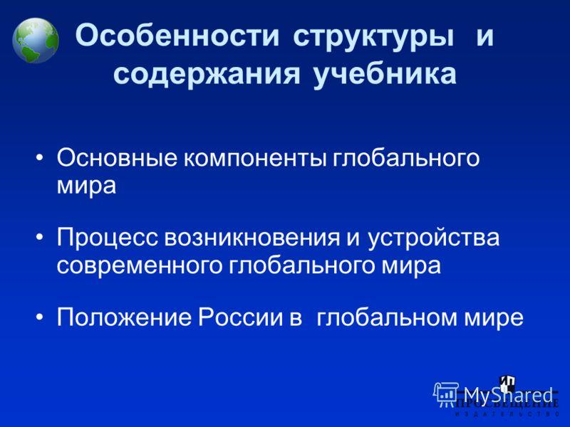 Особенности структуры и содержания учебника Основные компоненты глобального мира Процесс возникновения и устройства современного глобального мира Положение России в глобальном мире