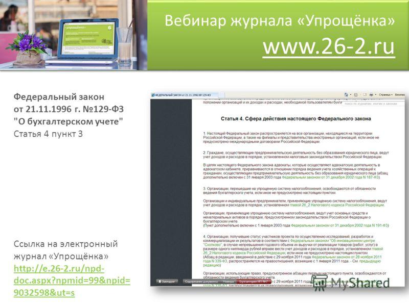 Вебинар журнала «Упрощёнка» www.26-2.ru Федеральный закон от 21.11.1996 г. 129-ФЗ О бухгалтерском учете Статья 4 пункт 3 Ссылка на электронный журнал «Упрощёнка» http://e.26-2.ru/npd- doc.aspx?npmid=99&npid= 9032598&ut=s