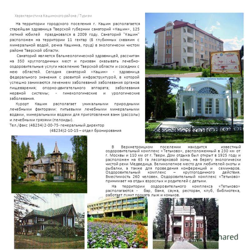 Характеристика Кашинского района / Туризм В Верхнетроицком поселении находится известный оздоровительный комплекс «Тетьково», расположенный в 230 км от г. Москвы и 110 км от г. Твери. Дом отдыха был открыт в 1925 году и расположен на 65 га лесопарков