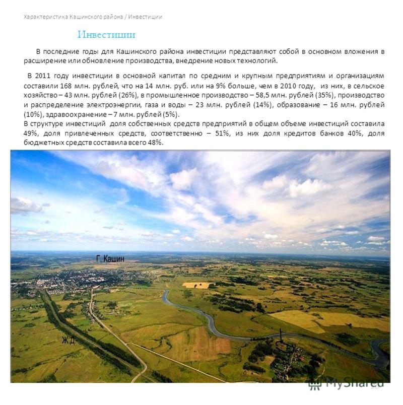Характеристика Кашинского района / Инвестиции 26 Инвестиции В последние годы для Кашинского района инвестиции представляют собой в основном вложения в расширение или обновление производства, внедрение новых технологий. В 2011 году инвестиции в основн
