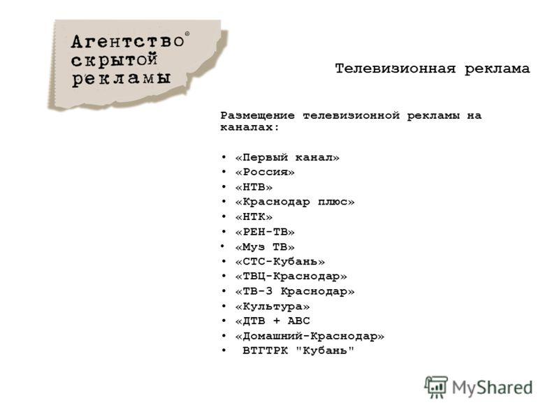 Размещение телевизионной рекламы на каналах: «Первый канал» «Россия» «НТВ» «Краснодар плюс» «НТК» «РЕН-ТВ» «Муз ТВ» «СТС-Кубань» «ТВЦ-Краснодар» «ТВ-3 Краснодар» «Культура» «ДТВ + АВС «Домашний-Краснодар» ВТГТРК Кубань Телевизионная реклама