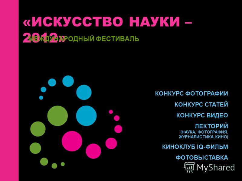 «ИСКУССТВО НАУКИ – 2012» МЕЖДУНАРОДНЫЙ ФЕСТИВАЛЬ КОНКУРС ФОТОГРАФИИ КОНКУРС СТАТЕЙ КОНКУРС ВИДЕО ЛЕКТОРИЙ (НАУКА, ФОТОГРАФИЯ, ЖУРНАЛИСТИКА, КИНО) КИНОКЛУБ IQ-ФИЛЬМ ФОТОВЫСТАВКА