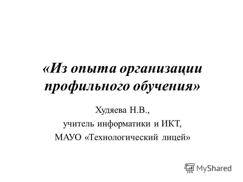 «Из опыта организации профильного обучения» Худяева Н.В., учитель информатики и ИКТ, МАУО «Технологический лицей»