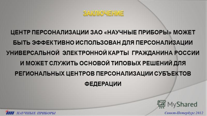 НАУЧНЫЕ ПРИБОРЫ Санкт-Петербург 2012 ЦЕНТР ПЕРСОНАЛИЗАЦИИ ЗАО «НАУЧНЫЕ ПРИБОРЫ» МОЖЕТ БЫТЬ ЭФФЕКТИВНО ИСПОЛЬЗОВАН ДЛЯ ПЕРСОНАЛИЗАЦИИ УНИВЕРСАЛЬНОЙ ЭЛЕКТРОННОЙ КАРТЫ ГРАЖДАНИНА РОССИИ И МОЖЕТ СЛУЖИТЬ ОСНОВОЙ ТИПОВЫХ РЕШЕНИЙ ДЛЯ РЕГИОНАЛЬНЫХ ЦЕНТРОВ ПЕ