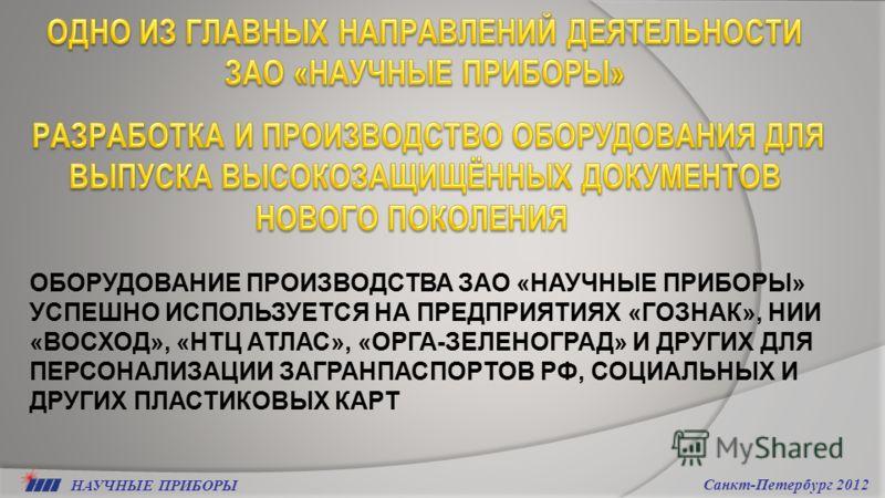 НАУЧНЫЕ ПРИБОРЫ Санкт-Петербург 2012 ОБОРУДОВАНИЕ ПРОИЗВОДСТВА ЗАО «НАУЧНЫЕ ПРИБОРЫ» УСПЕШНО ИСПОЛЬЗУЕТСЯ НА ПРЕДПРИЯТИЯХ «ГОЗНАК», НИИ «ВОСХОД», «НТЦ АТЛАС», «ОРГА-ЗЕЛЕНОГРАД» И ДРУГИХ ДЛЯ ПЕРСОНАЛИЗАЦИИ ЗАГРАНПАСПОРТОВ РФ, СОЦИАЛЬНЫХ И ДРУГИХ ПЛАСТ