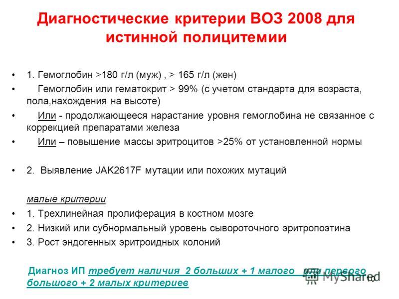 10 Диагностические критерии ВОЗ 2008 для истинной полицитемии 1. Гемоглобин >180 г/л (муж), > 165 г/л (жен) Гемоглобин или гематокрит > 99% (c учетом стандарта для возраста, пола,нахождения на высоте) Или - продолжающееся нарастание уровня гемоглобин