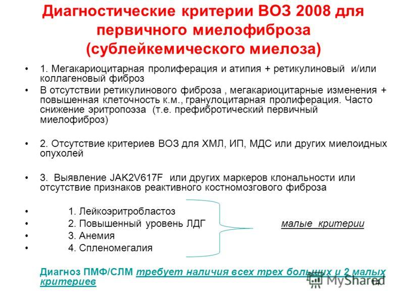14 Диагностические критерии ВОЗ 2008 для первичного миелофиброза (сублейкемического миелоза) 1. Мегакариоцитарная пролиферация и атипия + ретикулиновый и/или коллагеновый фиброз В отсутствии ретикулинового фиброза, мегакариоцитарные изменения + повыш