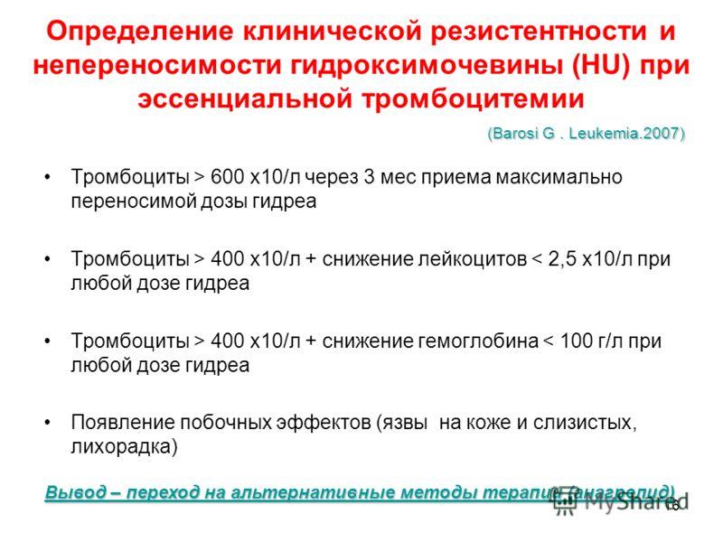 16 Определение клинической резистентности и непереносимости гидроксимочевины (HU) при эссенциальной тромбоцитемии Тромбоциты > 600 х10/л через 3 мес приема максимально переносимой дозы гидреа Тромбоциты > 400 х10/л + снижение лейкоцитов < 2,5 х10/л п