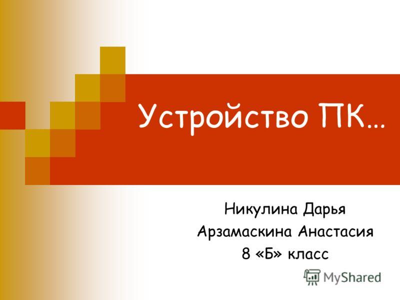 Устройство ПК… Никулина Дарья Арзамаскина Анастасия 8 «Б» класс