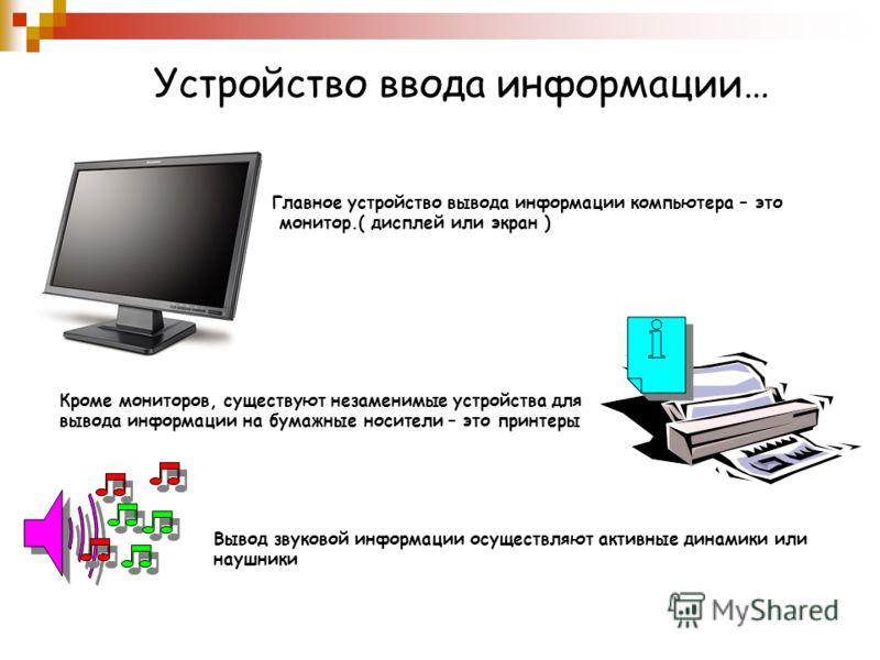 Устройство ввода информации… Главное устройство вывода информации компьютера – это монитор.( дисплей или экран ) Кроме мониторов, существуют незаменимые устройства для вывода информации на бумажные носители – это принтеры Вывод звуковой информации ос