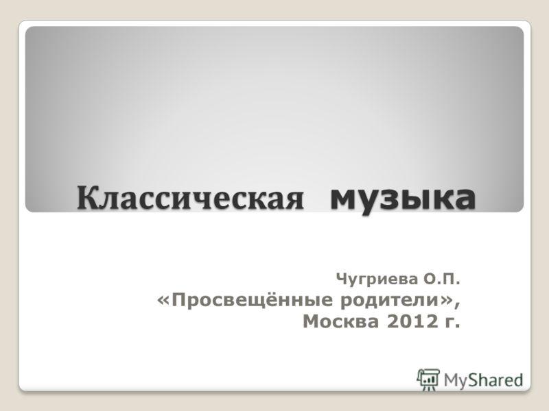 Классическая музыка Чугриева О.П. «Просвещённые родители», Москва 2012 г. 1