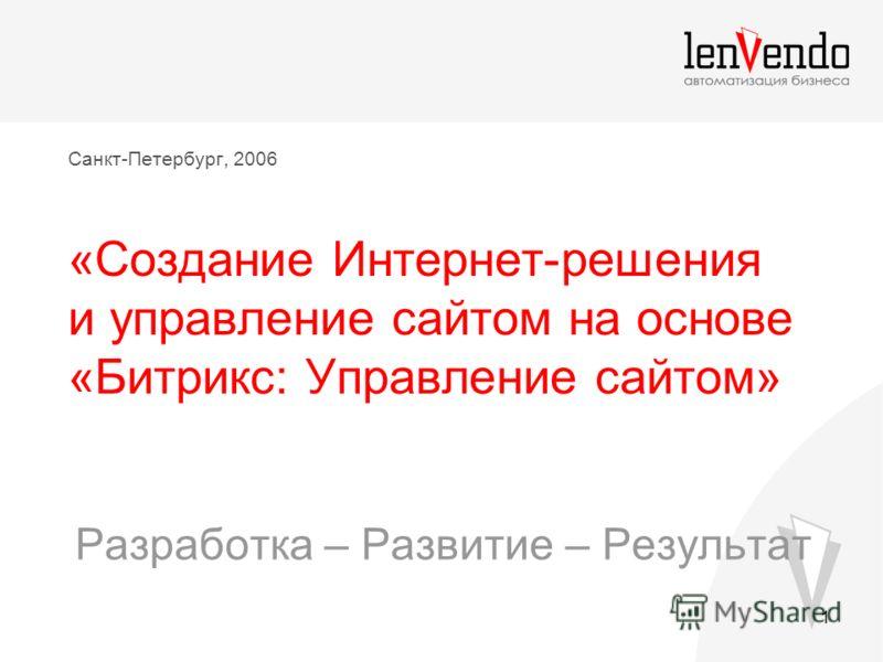 1 Санкт-Петербург, 2006 «Создание Интернет-решения и управление сайтом на основе «Битрикс: Управление сайтом» Разработка – Развитие – Результат