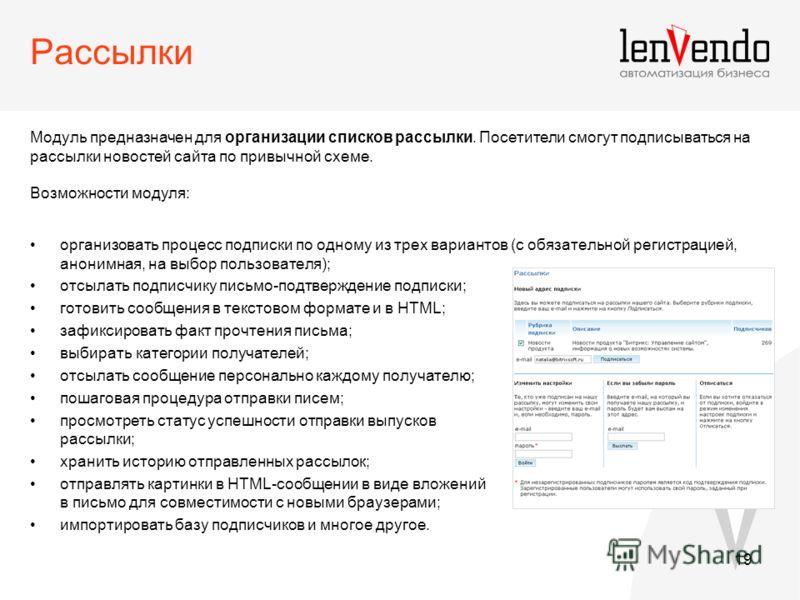 19 Рассылки Модуль предназначен для организации списков рассылки. Посетители смогут подписываться на рассылки новостей сайта по привычной схеме. Возможности модуля: организовать процесс подписки по одному из трех вариантов (с обязательной регистрацие