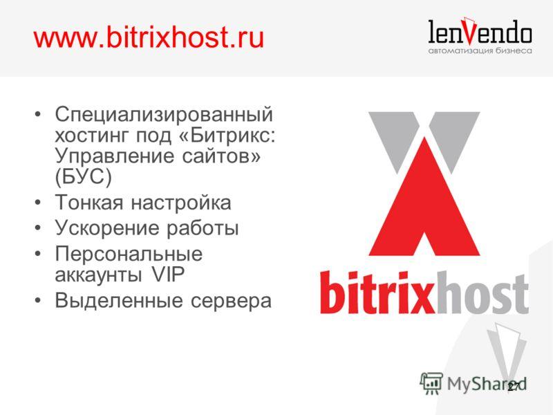 27 www.bitrixhost.ru Специализированный хостинг под «Битрикс: Управление сайтов» (БУС) Тонкая настройка Ускорение работы Персональные аккаунты VIP Выделенные сервера